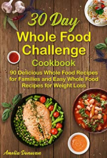 30 Day Whole Food Challenge Cookbook: 90 Delicious Whole Food Recipes for Families and Easy Whole Food Recipes for Weight Loss