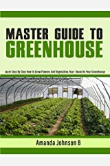 Master Guide To Greenhouse: Learn Step By Step How To Grow Flowers And Vegetables Year- Round In Your Greenhouse (Gardening,companions gardening,container ... guide by Amanda Johnson B Book 4) Kindle Edition