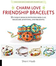 Charm Love Friendship Bracelets: 35 Unique Designs with Polymer Clay, Macrame, Knotting, and Braiding * Make your own char...