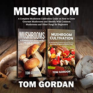 Mushroom: A Complete Mushroom Cultivation Guide on How to Grow Gourmet Mushrooms and Identify Wild Common Mushrooms and Ot...