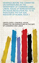 Hearings Before the Committee on Expenditures in the Department of Commerce and Labor, House of Representatives on House Resolution No. 73 to Investigate the Fur-seal Industry of Alaska, Issue 2