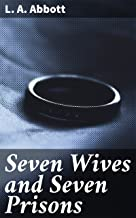 Seven Wives and Seven Prisons: Or, Experiences in the Life of a Matrimonial Monomaniac. A True Story