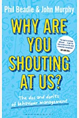Why are you shouting at us?: The Dos and Don'ts of Behaviour Management Kindle Edition