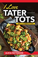 I Love Tater Tots: 100's of Combinations of Hearty Recipes for all Your Crispy Baked Delicious Potato and Casserole Style Tot Meals (Tater Tots Galore Book 1)