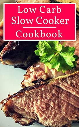 Low Carb Slow Cooker Cookbook:  Healthy Low Carbohydrate Slow Cooker Recipes For Helping You Lose Weight! (Diabetic Diet Cookbook Book 1)