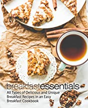 Breakfast Essentials: All Types of Delicious and Unique Breakfast Recipes in an Easy Breakfast Cookbook (2nd Edition)