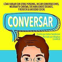 Conversar [Small Talk]: Cómo Hablar con Otras Personas, Mejorar tu Carisma, Habilidades Sociales, Iniciar Conversaciones y...