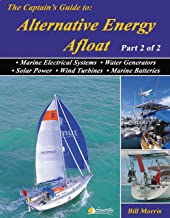 The Captains Guide to Alternative Energy Afloat: Marine Electrical Systems, Water Generators, Solar Power, Wind Turbines & Marine Batteries (Sun, Wind, ... the Energy-Efficient Cruising Boat Book 2)