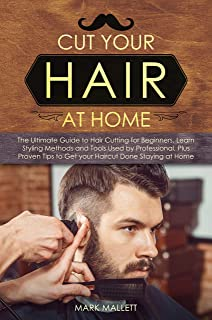 Cut your Hair at Home: The Ultimate Guide to Haircutting for Beginners, Learn Styling Methods and Tools Used by Profession...