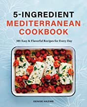5 Ingredient Mediterranean Cookbook: 101 Easy & Flavorful Recipes for Every Day