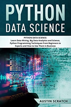 Python Data Science: from Beginner to Experts About Techniques of Data Mining, Big Data Analytics and Science, Python Programming and How to Use Them in Business