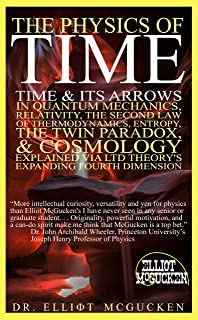 The Physics of Time: Time & Its Arrows in Quantum Mechanics, Relativity, The Second Law of Thermodynamics, Entropy, The Twin Paradox, & Cosmology Explained via LTD Theory's Expanding Fourth Dimension