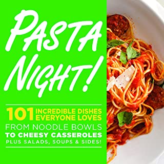 Pasta Night!: 101 Incredible Dishes Everyone Loves--from Noodle Bowls to Cheesy Casseroles-- Plus Salads, Soups & Sides