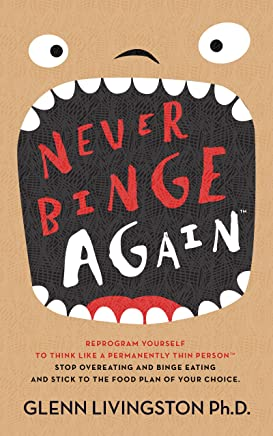 Never Binge Again(tm): Reprogram Yourself to Think Like a Permanently Thin Person(tm). Stop Overeating and Binge Eating and Stick to the Food Plan of Your Choice!