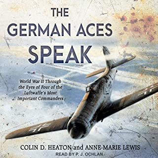 The German Aces Speak: World War II Through the Eyes of Four of the Luftwaffe's Most Important Commanders