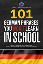 101 German Phrases You Won't Learn in School: The Key to Sounding Like a Native Speaker: Idioms & Popular Phrases You Don'...
