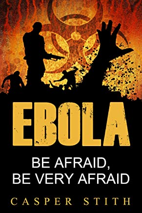 Ebola: Be Afraid, Be Very Afraid (The Ebola Pandemic and What Ebola Means to You!) (Ebola - The Killer Virus Book 1)
