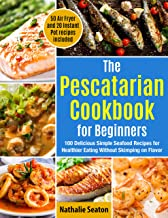 The Pescatarian Cookbook for Beginners: 100 Delicious Simple Seafood Recipes for Healthier Eating Without Skimping on Flav...