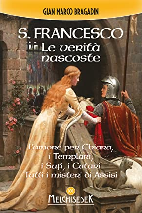 S. Francesco. Le verità nascoste: Lamore per Chiara, i Templari, i Sufi, i Catari. Tutti i misteri di Assisi