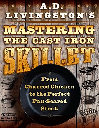 AD Livingston's Mastering the Cast-Iron Skillet: From Charred Chicken to the Perfect Pan-Seared Steak