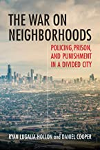 The War on Neighborhoods: Policing, Prison, and Punishment in a Divided City