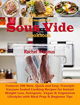 Complete Sous Vide Cookbook: Learn 300 New, Quick & Easy, Tasty Vacuum Sealed Cooking Recipes for Instant Weight Loss, Ketogenic, Vegan & Vegetarian Lifestyles ... Meal Prep & Beginner Tips (English Edition)