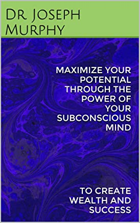 MAXIMIZE YOUR POTENTIAL THROUGH THE POWER OF YOUR SUBCONSCIOUS MIND: TO CREATE WEALTH AND SUCCESS (English Edition)