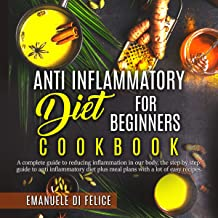 Anti Inflammatory Diet for Beginners Cookbook: A Complete Guide to Reducing Inflammation in Our Body, the Step by Step Guide to Anti Inflammatory Diet Plus Meal Plans with A Lot of Easy Recipes