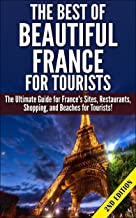 The Best of Beautiful France for Tourists 2nd edition: The Ultimate Guide for France's Sites, Restaurants, Shopping and Beaches for Tourists (Getaway, ... France, Sites in France) (English Edition)