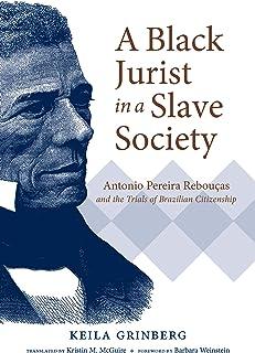 A Black Jurist in a Slave Society: Antonio Pereira Rebouças and the Trials of Brazilian Citizenship (Latin America in Translation/en Traducción/em Tradução)