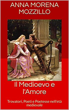 Il Medioevo e lAmore: Trovatori, Poeti e Poetesse nelletà medievale