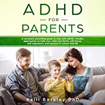 ADHD for Parents: A Complete Parenting Guide to Address ADHD: Mindful Approaches to Help Your Child, Tween, and Teen Impro...