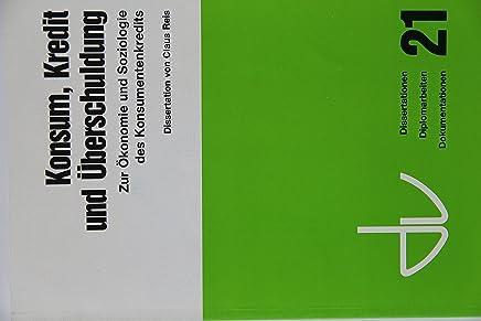 Konsum, Kredit und �berschuldung: Zur �konomie und Soziologie des Konsumentenkredits (Schriften des Deutschen Vereins f�r �ffentliche und private ... Diplomarbeiten, Dokumentationen) : B�cher