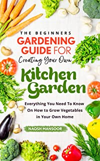 The Beginners Gardening Guide For Creating Your Own Kitchen Garden: Everything You Need To Know On How to Grow Vegetables in Your Own Home