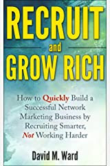 Recruit and Grow Rich: How to Quickly Build a Successful Network Marketing Business by Recruiting Smarter, Not Working Harder [MLM Recruiting] Kindle Edition