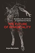 The Future of Immortality: Remaking Life and Death in Contemporary Russia (Princeton Studies in Culture and Technology)