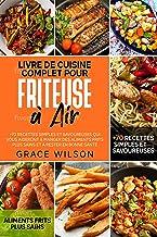 Livre de Cuisine Complet pour Friteuse à Air: +70 Recettes Simples et Savoureuses qui vous aideront à Manger des Aliments ...