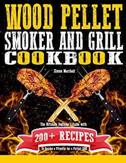 Wood Pellet Smoker and Grill Cookbook: The Ultimate Beginners' Guide with 200+ Recipes to Become a Pitmaster for a Perfect...