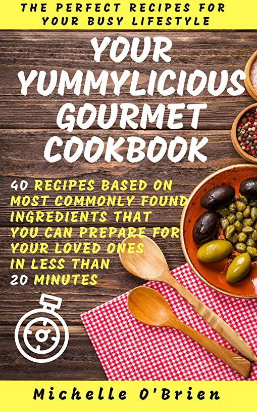 Your Yummylicious Gourmet Cookbook: 40 Recipes based on most commonly found ingredients that you can prepare for your loved ones in less than 20 minutes (English Edition)