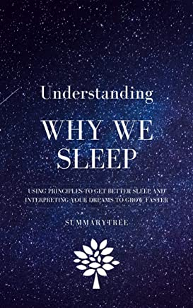 Understanding Why We Sleep: Using Principles To Get Better Sleep And Interpreting Your Dreams To Grow Faster