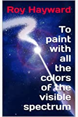 To paint with all the colors of the visible spectrum Kindle Edition