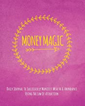 Money Magic: Daily Journal To Successfully Manifest Wealth & Abundance Using The Law Of Attraction