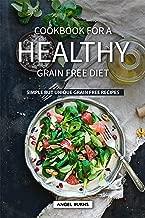 Cookbook for A Healthy Grain Free Diet: Simple but Unique Grain Free Recipes
