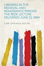 Libraries in the Medieval and Renaissance Periods The Rede Lecture Delivered June 13, 1894