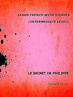 Learn French with Stories: Le Secret de Philippe (Intermediate Level) (with Audio) (Exercise Your French t. 10) (French Edition)