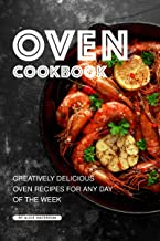 Oven Cookbook: Creatively Delicious Oven Recipes for Any Day of the Week