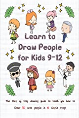Learn to Draw People for Kids 9-12: The Step by Step Drawing Guide to Teach You How to Draw 30 Cute People in 6 Simple Steps Kindle Edition