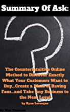 Summary Of Ask: The Counterintuitive Online Method to Discover Exactly What Your Customers Want to Buy...Create a Mass of Raving Fans...and Take Any Business to the Next Level by Ryan Levesque