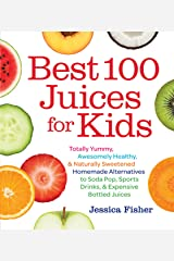Best 100 Juices for Kids: Totally Yummy, Awesomely Healthy, & Naturally Sweetened Homemade Alternatives to Soda Pop, Sports Drinks, and Expensive Bottled Juices Kindle Edition