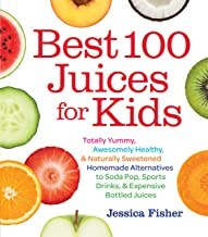 Best 100 Juices for Kids: Totally Yummy, Awesomely Healthy, & Naturally Sweetened Homemade Alternatives to Soda Pop, Sport...